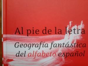 """""""Al pie de la letra. Geografía fantástica del alfabeto español"""""""